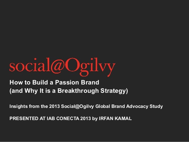 How to Build a Passion Brand (and Why It is a Breakthrough Strategy) Insights from the 2013 Social@Ogilvy Global Brand Adv...