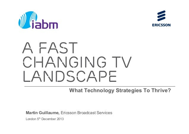 What Technology Strategies To Thrive? Martin Guillaume, Ericsson Broadcast Services London 5th December 2013 A fast changi...