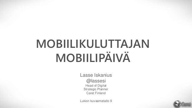 MOBIILIKULUTTAJAN MOBIILIPÄIVÄ Lasse Iskanius @lassesi Head of Digital Strategic Planner Carat Finland Lukion kuvaamataito...