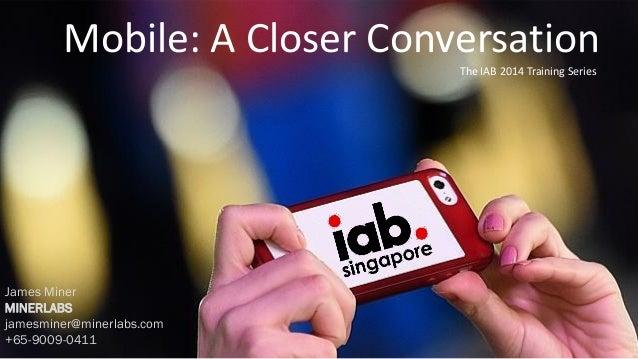 The IAB 2014 Training Series Mobile: A Closer Conversation James Miner MINERLABS jamesminer@minerlabs.com +65-9009-0411