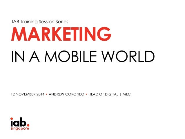 IAB Training Session Series IN A MOBILE WORLD MARKETING 12 NOVEMBER 2014 • ANDREW CORONEO • HEAD OF DIGITAL | MEC