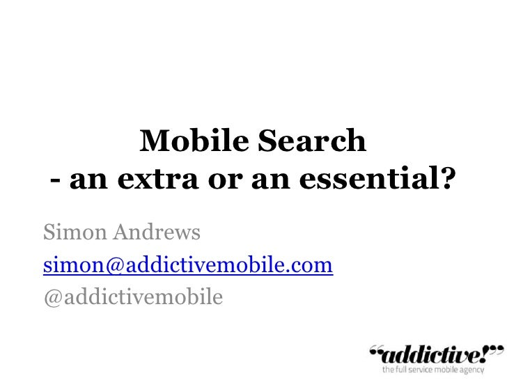 Mobile Search - an extra or an essential?<br />Simon Andrews        <br />simon@addictivemobile.com<br />@addictivemobile<...