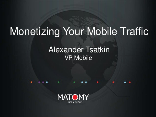 Monetizing Your Mobile Traffic Alexander Tsatkin VP Mobile
