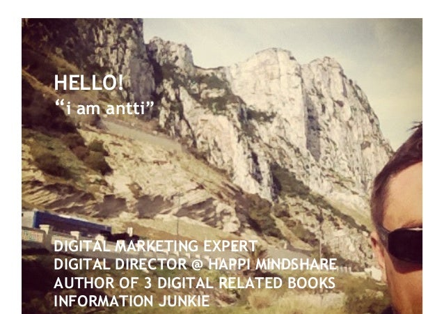 "HELLO!""i am antti""DIGITAL MARKETING EXPERTDIGITAL DIRECTOR @ HAPPI MINDSHAREAUTHOR OF 3 DIGITAL RELATED BOOKSINFORMATION J..."