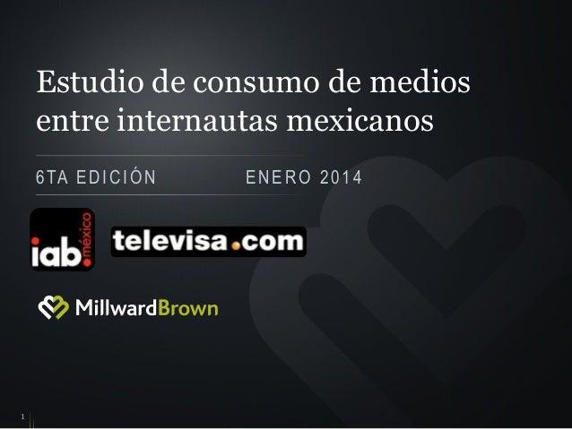Estudio de consumo de medios entre internautas mexicanos 6 TA E D I C I Ó N  1  ENERO 2014