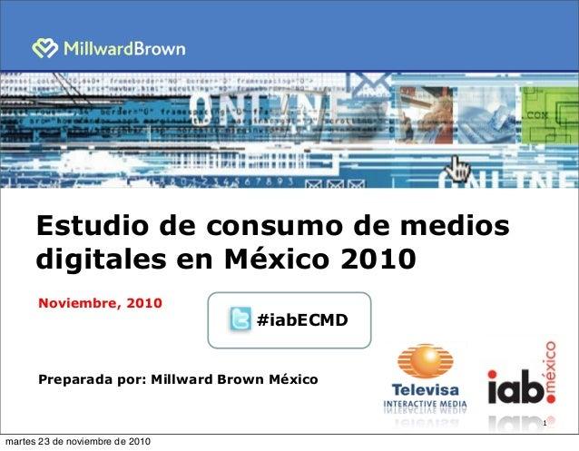 1 Estudio de consumo de medios digitales en México 2010 Noviembre, 2010 Preparada por: Millward Brown México #iabECMD mart...