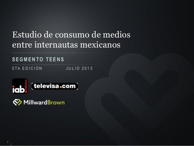 Estudio de consumo de medios entre internautas mexicanos SEGMENTO TEENS 1 5 TA E D I C I Ó N J U L I O 2 0 1 3