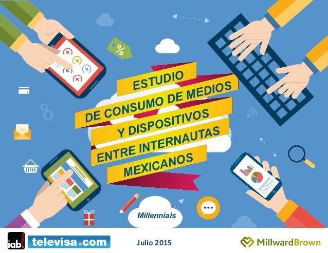 ESTUDIO DE CONSUMO DE MEDIOS ENTRE INTERNAUTAS MEXICANOS Y DISPOSITIVOS Millennials Julio  2015