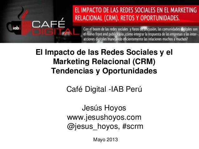 Mayo 2013El Impacto de las Redes Sociales y elMarketing Relacional (CRM)Tendencias y OportunidadesCafé Digital -IAB PerúJe...