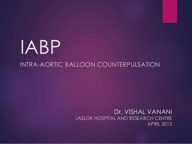 IABP INTRA-AORTIC BALLOON COUNTERPULSATION Dr. VISHAL VANANI JASLOK HOSPITAL AND RESEARCH CENTRE APRIL 2015
