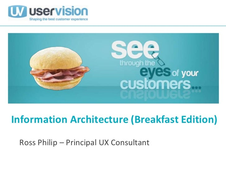 Information Architecture (Breakfast Edition) Ross Philip – Principal UX Consultant