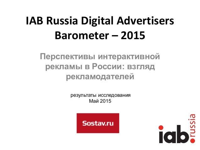 IAB Russia Digital Advertisers Barometer – 2015 Перспективы интерактивной рекламы в России: взгляд рекламодателей результа...