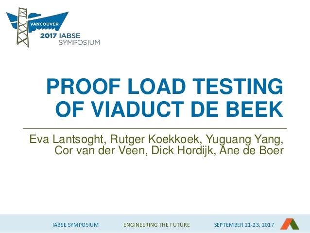 IABSE SYMPOSIUM ENGINEERING THE FUTURE SEPTEMBER 21-23, 2017 PROOF LOAD TESTING OF VIADUCT DE BEEK Eva Lantsoght, Rutger K...