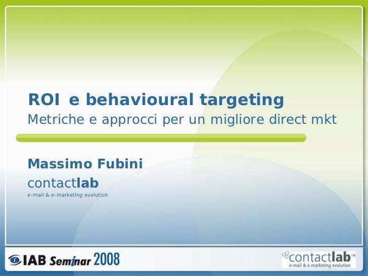 ROI e behavioural targeting Metriche e approcci per un migliore direct mkt   Massimo Fubini contactlab e-mail & e-marketin...