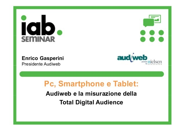 Enrico Gasperini Presidente Audiweb  Pc, Smartphone e Tablet: Audiweb e la misurazione della Total Digital Audience