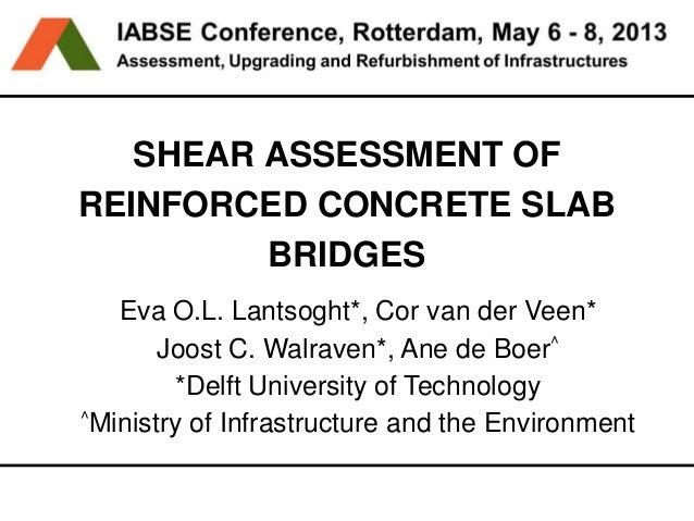 Challenge the futureSHEAR ASSESSMENT OFREINFORCED CONCRETE SLABBRIDGESEva O.L. Lantsoght*, Cor van der Veen*Joost C. Walra...