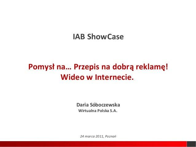 IAB ShowCasePomysł na… Przepis na dobrą reklamę!        Wideo w Internecie.            Daria Sóboczewska            Wirtua...