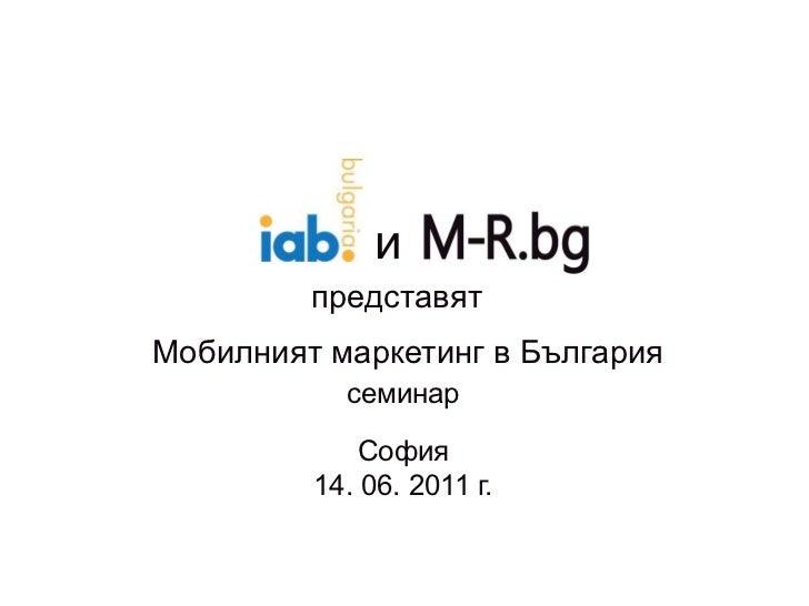 и<br />представят<br />Мобилният маркетинг в България<br />семинар<br />София<br />14. 06. 2011 г.<br />