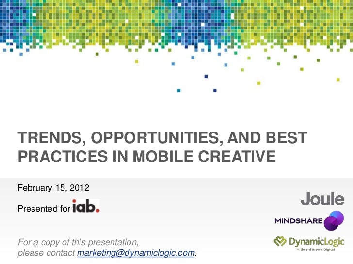 Presented forTRENDS, OPPORTUNITIES, AND BESTPRACTICES IN MOBILE CREATIVEFebruary 15, 2012Presented forFor a copy of this p...