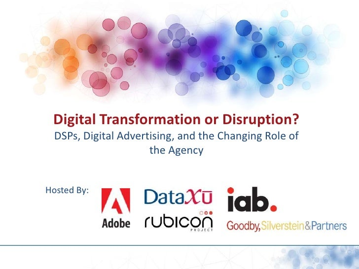 Digital Transformation or Disruption?<br />DSPs, Digital Advertising, and the Changing Role of the Agency<br />Hosted By:<...
