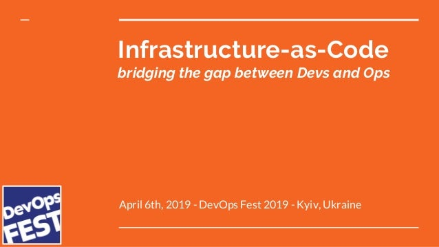 Infrastructure-as-Code bridging the gap between Devs and Ops April 6th, 2019 - DevOps Fest 2019 - Kyiv, Ukraine