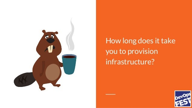How long does it take you to provision infrastructure?