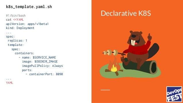 Declarative K8S $ export DOCKER_IMAGE=hello:latest $ export SERVICE_NAME=helloworld $ k8s_template.yaml.sh    kubectl appl...
