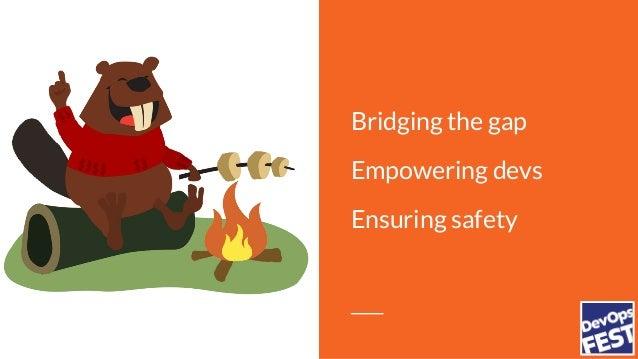 Bridging the gap Empowering devs Ensuring safety