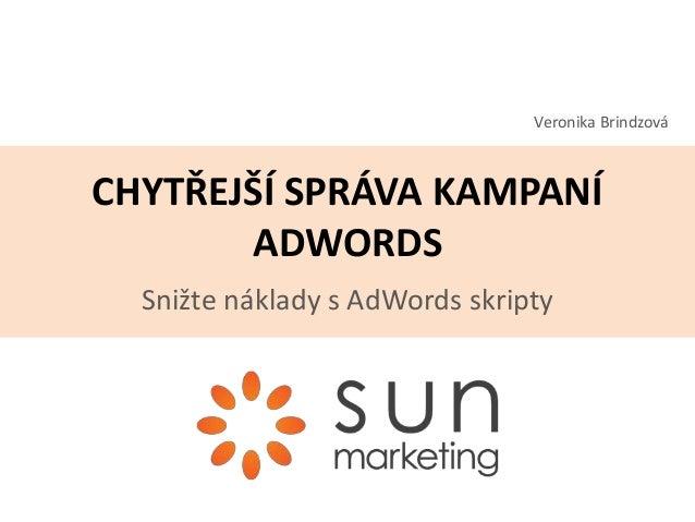 CHYTŘEJŠÍ SPRÁVA KAMPANÍ ADWORDS Snižte náklady s AdWords skripty Veronika Brindzová