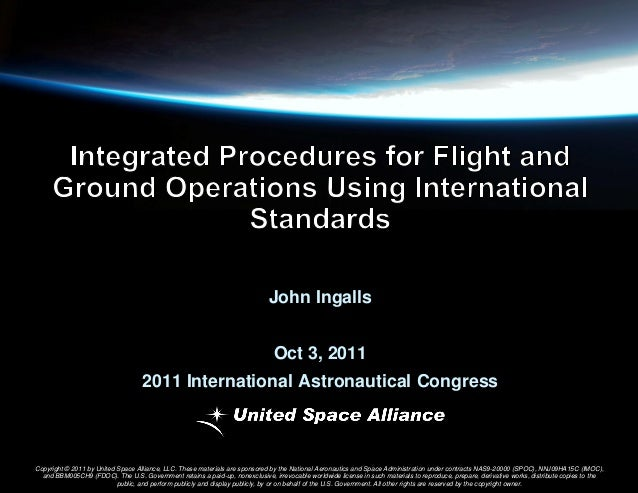 John Ingalls Oct 3, 2011  2011 International Astronautical Congress  Copyright © 2011 by United Space Alliance, LLC. These...