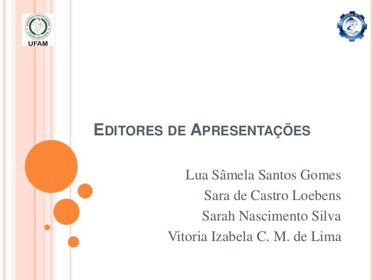 EDITORES DE APRESENTAÇÕES           Lua Sâmela Santos Gomes              Sara de Castro Loebens              Sarah Nascime...