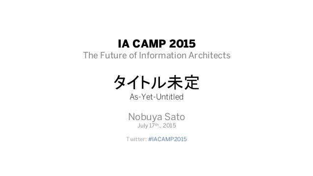 IA CAMP 2015 The Future of Information Architects As-Yet-Untitled Nobuya Sato July 17th., 2015 Twitter: #IACAMP2015