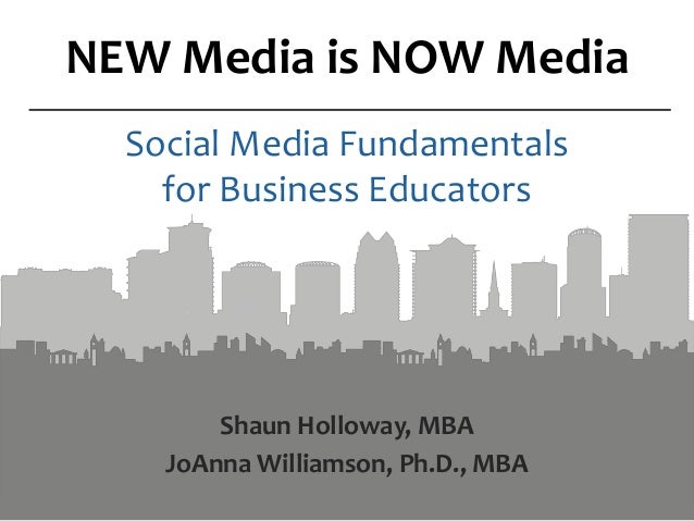 NEW Media is NOW Media Social Media Fundamentals for Business Educators Shaun Holloway, MBA JoAnna Williamson, Ph.D., MBA