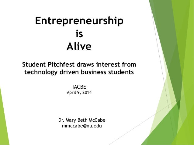 Entrepreneurship is Alive Student Pitchfest draws interest from technology driven business students IACBE April 9, 2014 Dr...