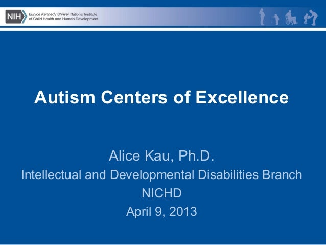 Autism Centers of Excellence               Alice Kau, Ph.D.Intellectual and Developmental Disabilities Branch             ...