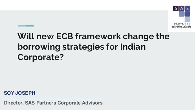 Will new ECB framework change the borrowing strategies for Indian Corporate? SOY JOSEPH Director, SAS Partners Corporate A...