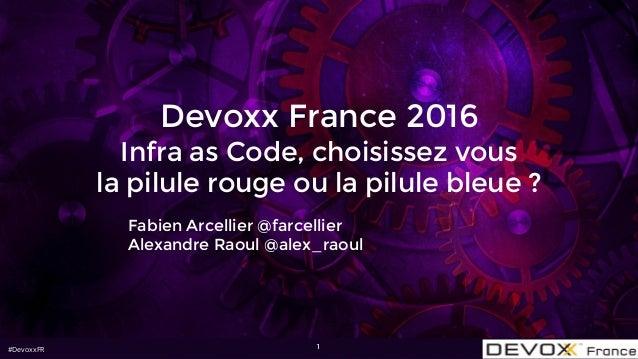 #DevoxxFR Devoxx France 2016 Infra as Code, choisissez vous la pilule rouge ou la pilule bleue ? Fabien Arcellier @farcell...