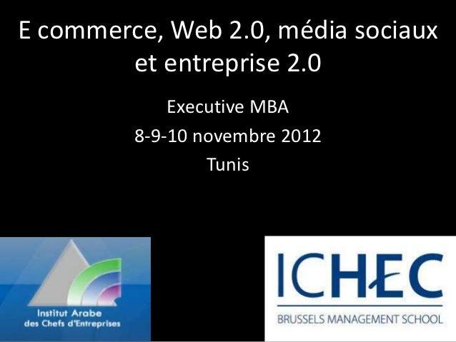 E commerce, Web 2.0, média sociaux        et entreprise 2.0             Executive MBA         8-9-10 novembre 2012        ...