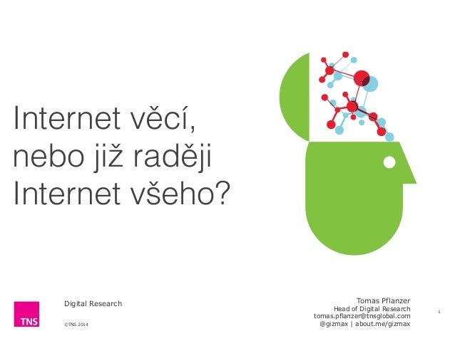 ©TNS 2014 Digital Research Internet věcí,  nebo již raději  Internet všeho? 1 Tomas Pflanzer Head of Digital Research t...