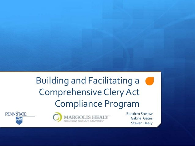 Building and Facilitating a Comprehensive Clery Act Compliance Program Stephen Shelow Gabriel Gates Steven Healy