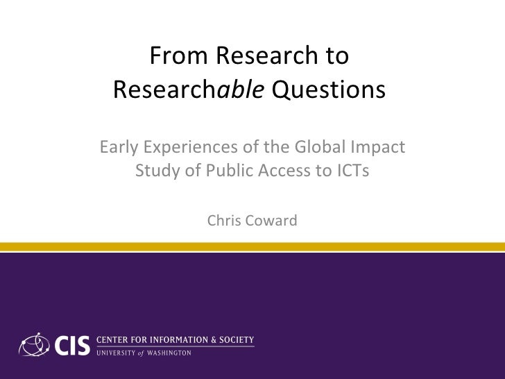 From Research to  Research able  Questions  Early Experiences of the Global Impact Study of Public Access to ICTs Chris Co...