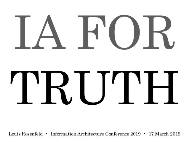 IA FOR TRUTH Louis Rosenfeld • Information Architecture Conference 2019 • 17 March 2019