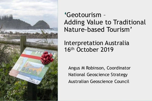 'Geotourism – Adding Value to Traditional Nature-based Tourism' Interpretation Australia 16th October 2019 Angus M Robinso...