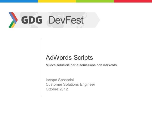 AdWords ScriptsNuove soluzioni per automazione con AdWordsIacopo SassariniCustomer Solutions EngineerOttobre 2012