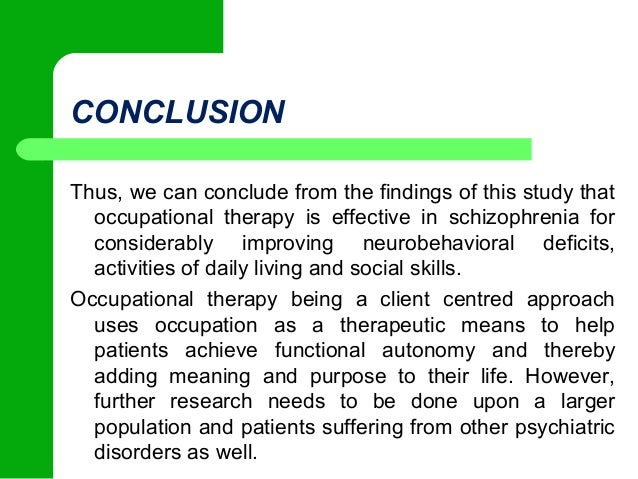 "case study schizophrenia occupational therapy Studies have also shown that if a close relative suffers from schizophrenia there is a 1 in 10 chance that another immediate family member may also experience the disorder these structural, genetic, and biochemical factors are believed to combine to determine an individual's ""vulnerability"" to developing schizophrenia."