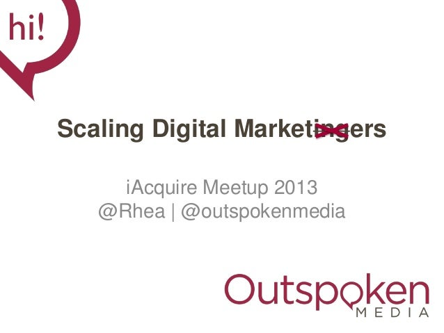 Scaling Digital Marketingers iAcquire Meetup 2013 @Rhea | @outspokenmedia