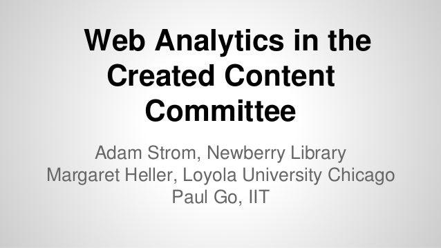 Web Analytics in the Created Content Committee Adam Strom, Newberry Library Margaret Heller, Loyola University Chicago Pau...