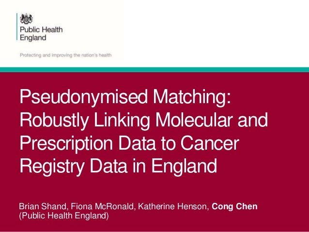 Pseudonymised Matching: Robustly Linking Molecular and Prescription Data to Cancer Registry Data in England Brian Shand, F...