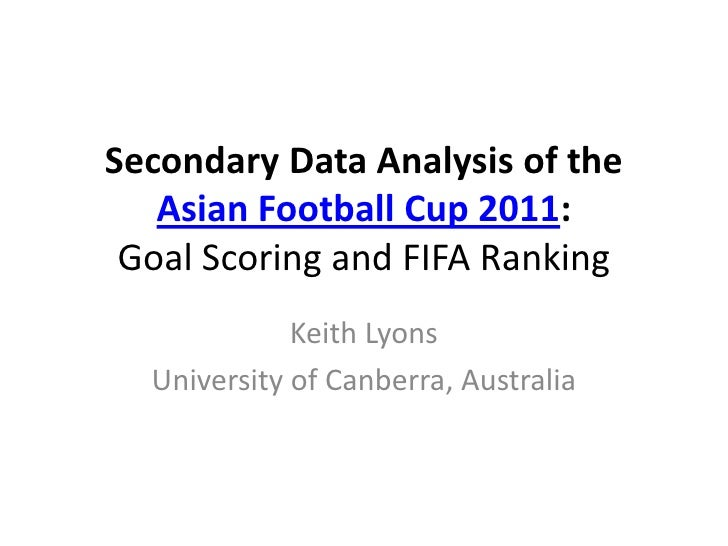 Secondary Data Analysis of the Asian Football Cup 2011: Goal Scoring and FIFA Ranking<br />Keith Lyons<br />University of ...