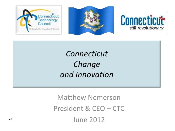 Connecticut          Change       and Innovation       Matthew Nemerson      President & CEO – CTC2.4            June 2012